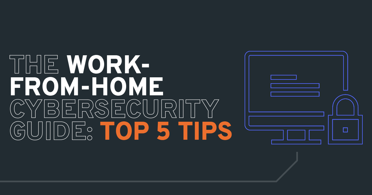 The Work-From-Home Cybersecurity Guide: Top 5 Tips
